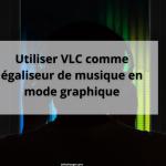 Utiliser VLC comme égaliseur de musique en mode graphique